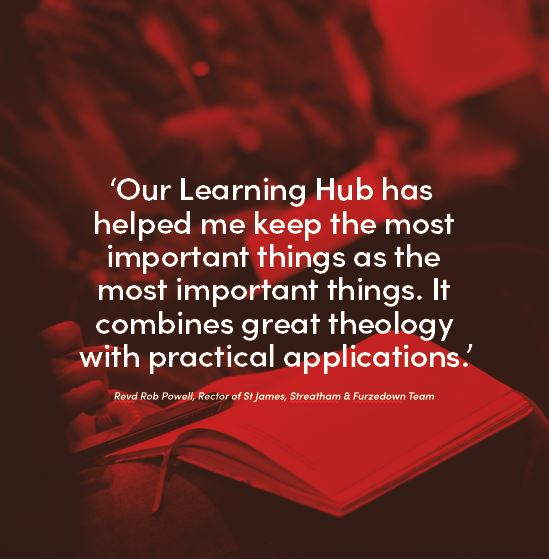 'Our Learning Hub has helped me keep the most important things as the most important things. It combines great theology with practical applications.'  Revd Rob Powell, Rector of St James, Streatham & Furzedown Team