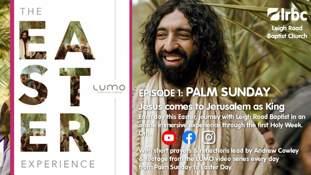 EPISODE 1: PALM SUNDAY  Jesus comes to Jerusalem as KingEach day this Easter, journey with Leigh Road Baptist in an online immersive experience through the first Holy Week. On…  YouTube, Facebook and Instagram. With short prayers & reflections lead by Andrew Cowley & footage from the LUMO video series every day from Palm Sunday to Easter Day.